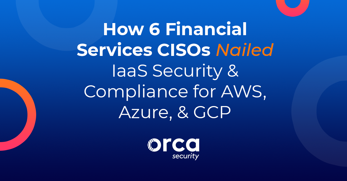 How 6 Financial Services CISOs Nailed IaaS Security & Compliance for AWS, Azure, & GCP: lessons / pitfalls to avoid, how to manage alerts, vendor comparison